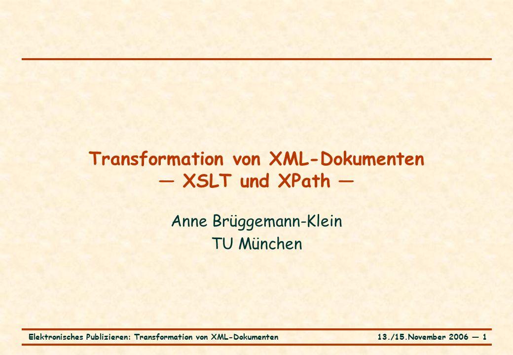 13./15.November 2006 ― 1Elektronisches Publizieren: Transformation von XML-Dokumenten Transformation von XML-Dokumenten — XSLT und XPath — Anne Brüggemann-Klein TU München