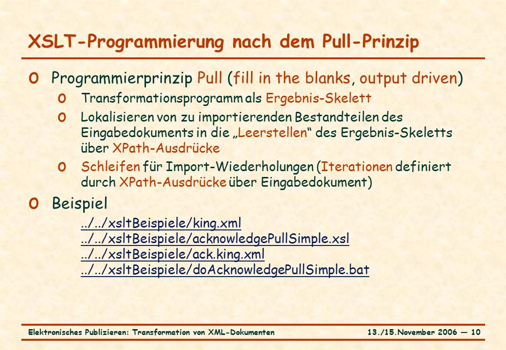 """13./15.November 2006 ― 10Elektronisches Publizieren: Transformation von XML-Dokumenten XSLT-Programmierung nach dem Pull-Prinzip o Programmierprinzip Pull (fill in the blanks, output driven) o Transformationsprogramm als Ergebnis-Skelett o Lokalisieren von zu importierenden Bestandteilen des Eingabedokuments in die """"Leerstellen des Ergebnis-Skeletts über XPath-Ausdrücke o Schleifen für Import-Wiederholungen (Iterationen definiert durch XPath-Ausdrücke über Eingabedokument) o Beispiel../../xsltBeispiele/king.xml../../xsltBeispiele/acknowledgePullSimple.xsl../../xsltBeispiele/ack.king.xml../../xsltBeispiele/doAcknowledgePullSimple.bat"""