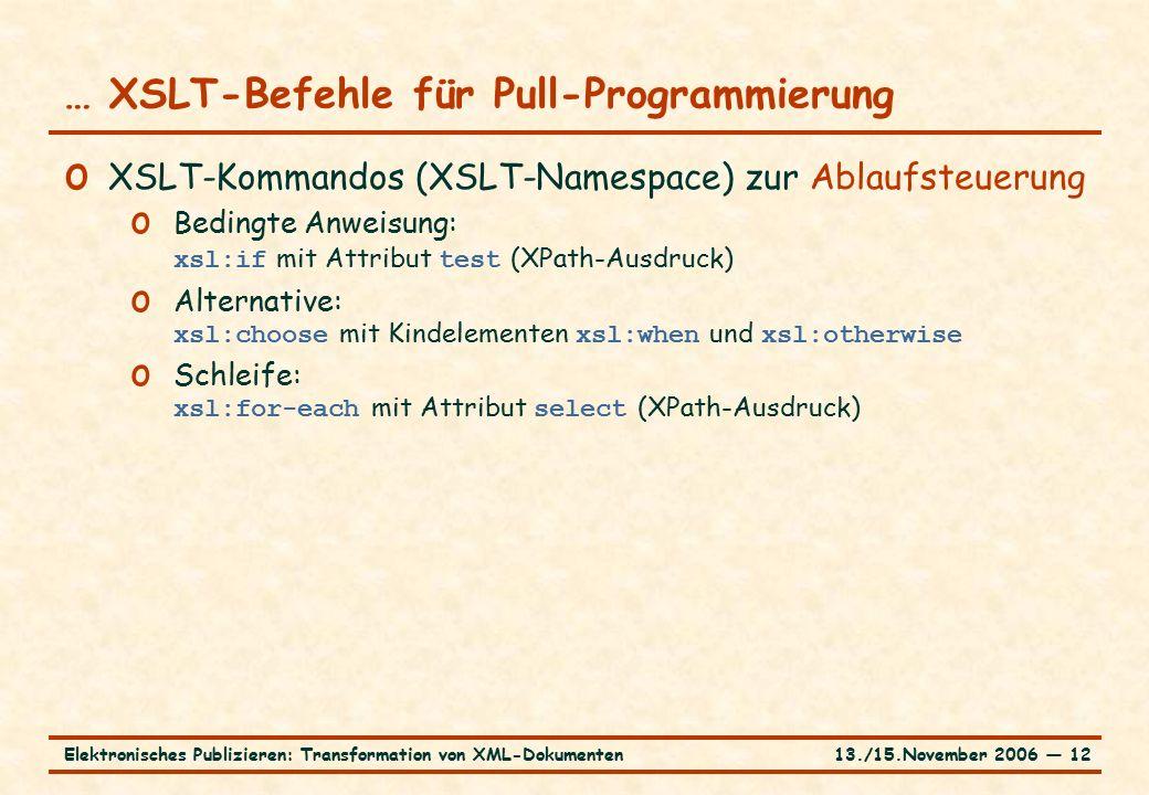 13./15.November 2006 ― 12Elektronisches Publizieren: Transformation von XML-Dokumenten … XSLT-Befehle für Pull-Programmierung o XSLT-Kommandos (XSLT-Namespace) zur Ablaufsteuerung o Bedingte Anweisung: xsl:if mit Attribut test (XPath-Ausdruck) o Alternative: xsl:choose mit Kindelementen xsl:when und xsl:otherwise o Schleife: xsl:for-each mit Attribut select (XPath-Ausdruck)
