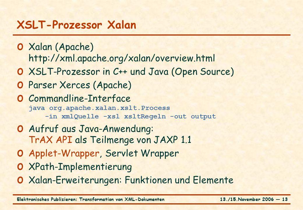 13./15.November 2006 ― 13Elektronisches Publizieren: Transformation von XML-Dokumenten XSLT-Prozessor Xalan o Xalan (Apache) http://xml.apache.org/xalan/overview.html o XSLT-Prozessor in C++ und Java (Open Source) o Parser Xerces (Apache) o Commandline-Interface java org.apache.xalan.xslt.Process -in xmlQuelle -xsl xsltRegeln -out output o Aufruf aus Java-Anwendung: TrAX API als Teilmenge von JAXP 1.1 o Applet-Wrapper, Servlet Wrapper o XPath-Implementierung o Xalan-Erweiterungen: Funktionen und Elemente
