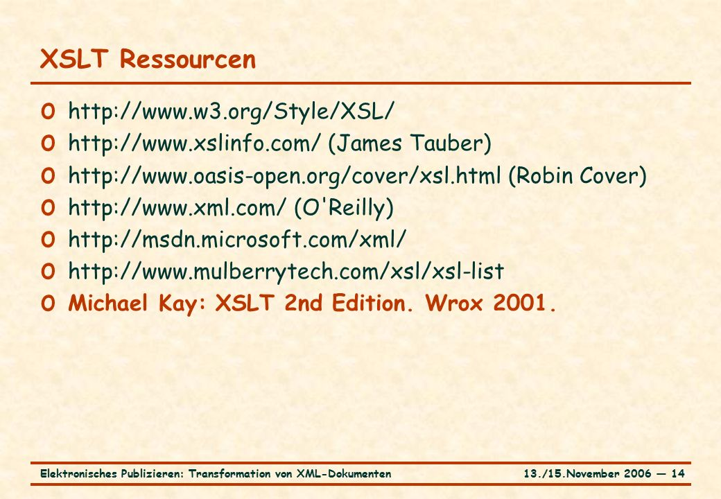13./15.November 2006 ― 14Elektronisches Publizieren: Transformation von XML-Dokumenten XSLT Ressourcen o   o   (James Tauber) o   (Robin Cover) o   (O Reilly) o   o   o Michael Kay: XSLT 2nd Edition.