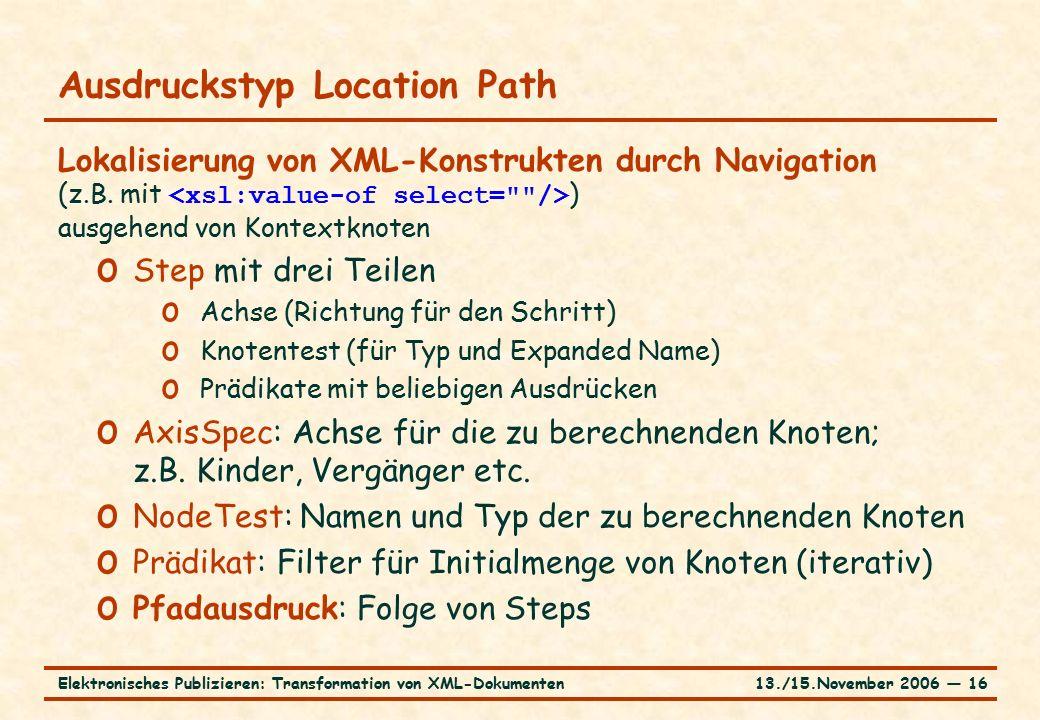 13./15.November 2006 ― 16Elektronisches Publizieren: Transformation von XML-Dokumenten Ausdruckstyp Location Path Lokalisierung von XML-Konstrukten durch Navigation (z.B.