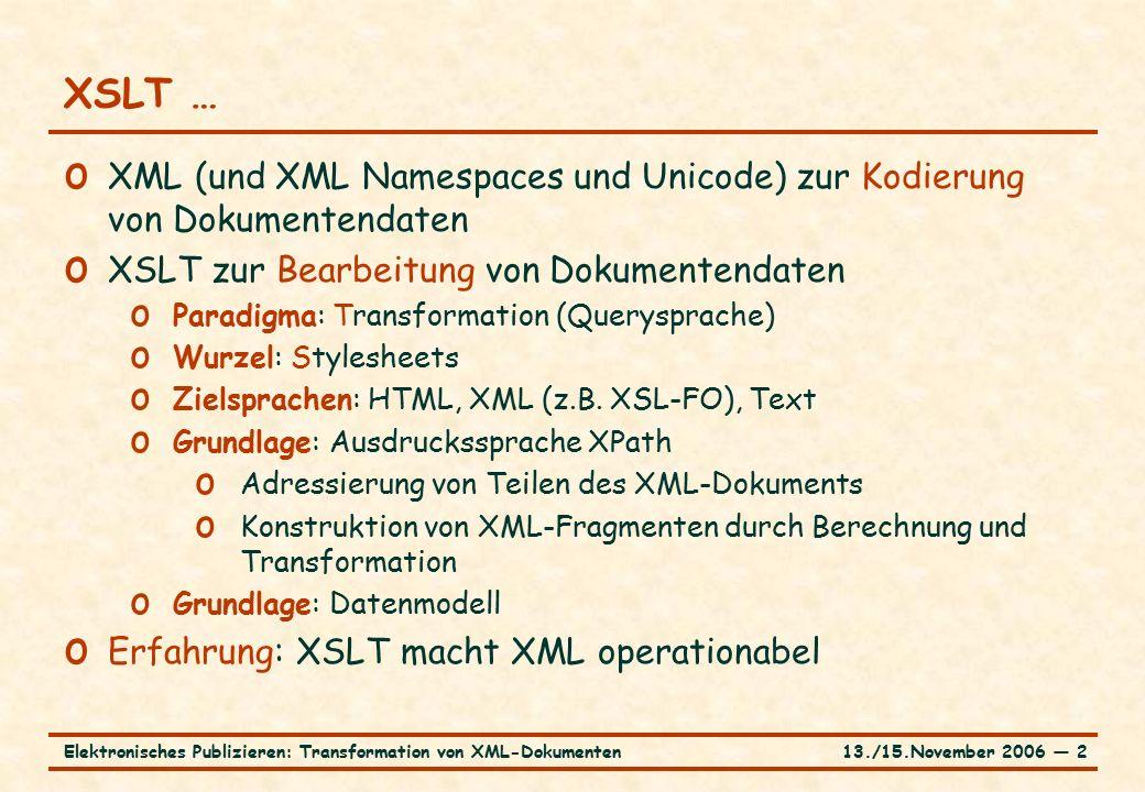13./15.November 2006 ― 2Elektronisches Publizieren: Transformation von XML-Dokumenten XSLT … o XML (und XML Namespaces und Unicode) zur Kodierung von Dokumentendaten o XSLT zur Bearbeitung von Dokumentendaten o Paradigma: Transformation (Querysprache) o Wurzel: Stylesheets o Zielsprachen: HTML, XML (z.B.