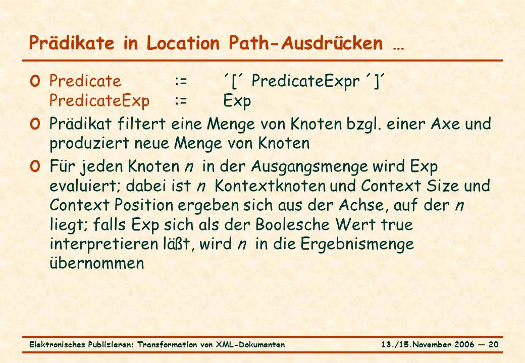 13./15.November 2006 ― 20Elektronisches Publizieren: Transformation von XML-Dokumenten Prädikate in Location Path-Ausdrücken … o Predicate:=´[´ PredicateExpr ´]´ PredicateExp:=Exp o Prädikat filtert eine Menge von Knoten bzgl.