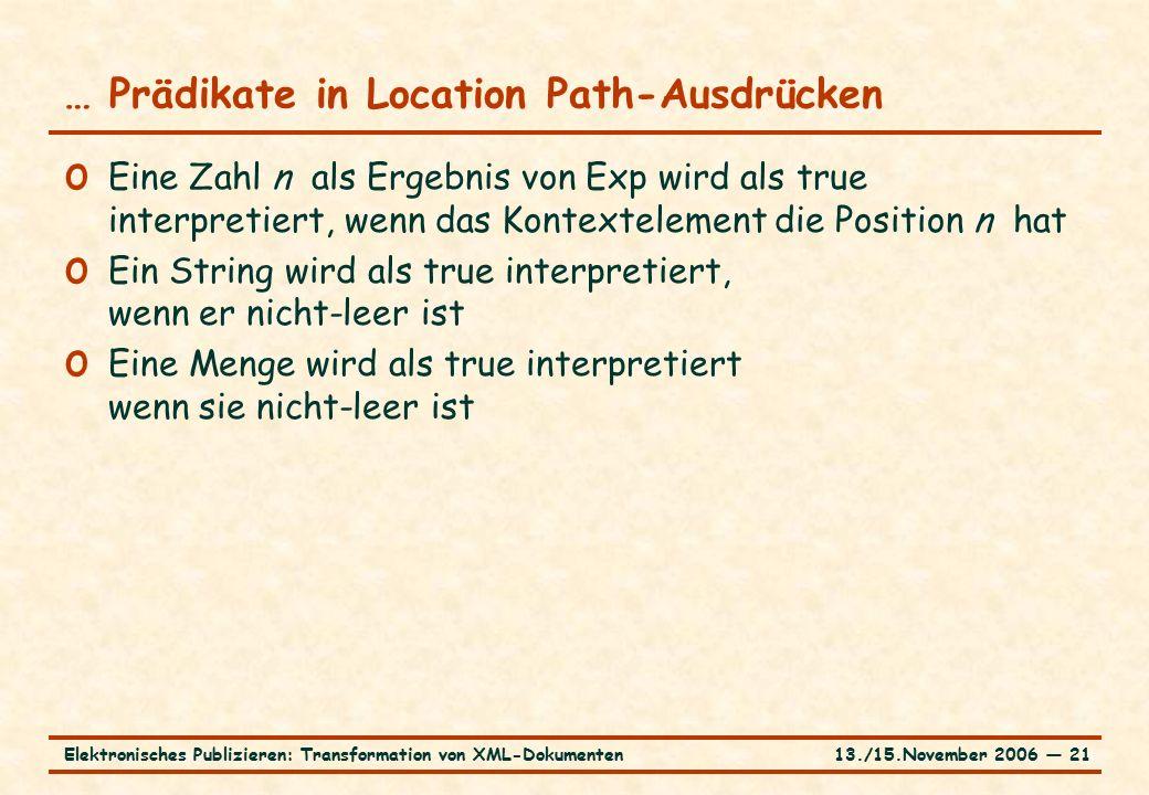 13./15.November 2006 ― 21Elektronisches Publizieren: Transformation von XML-Dokumenten … Prädikate in Location Path-Ausdrücken o Eine Zahl n als Ergebnis von Exp wird als true interpretiert, wenn das Kontextelement die Position n hat o Ein String wird als true interpretiert, wenn er nicht-leer ist o Eine Menge wird als true interpretiert wenn sie nicht-leer ist