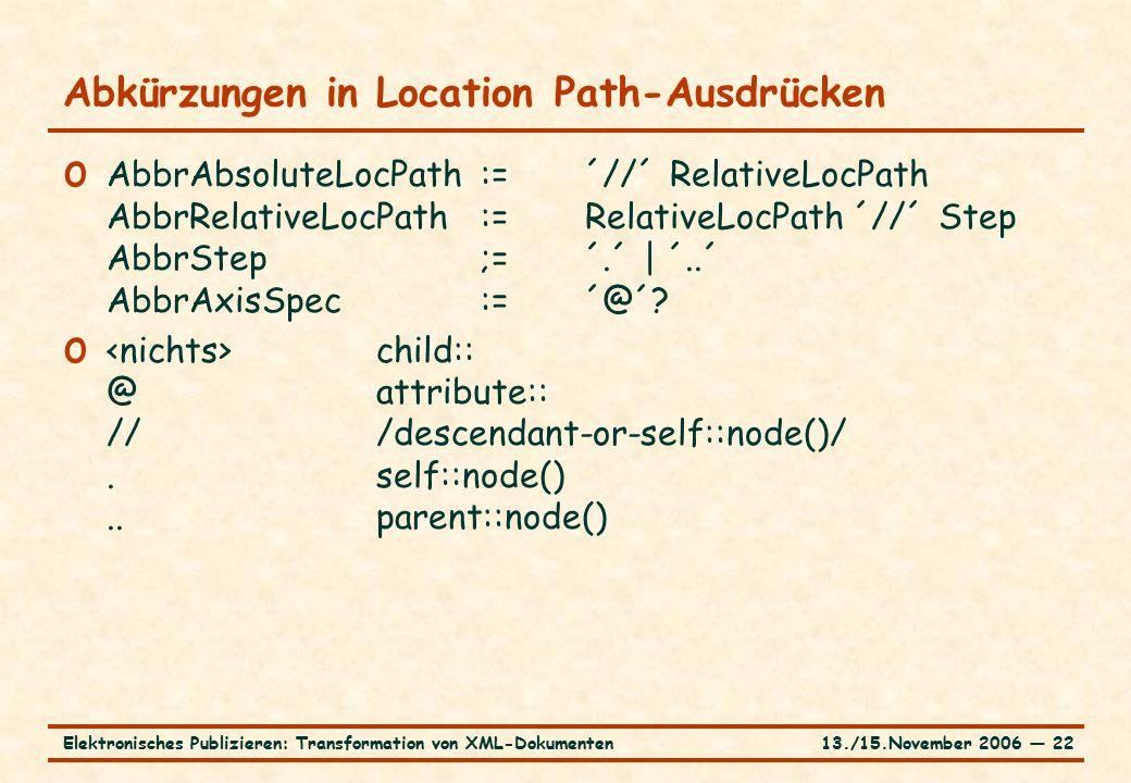 13./15.November 2006 ― 22Elektronisches Publizieren: Transformation von XML-Dokumenten Abkürzungen in Location Path-Ausdrücken o AbbrAbsoluteLocPath:=´//´ RelativeLocPath AbbrRelativeLocPath:=RelativeLocPath ´//´ Step AbbrStep;=´.´ | ´..´ AbbrAxisSpec:=´@´.