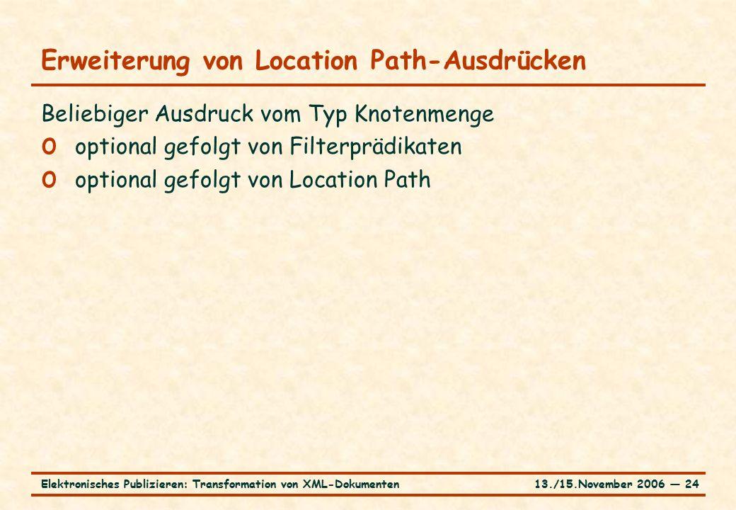 13./15.November 2006 ― 24Elektronisches Publizieren: Transformation von XML-Dokumenten Erweiterung von Location Path-Ausdrücken Beliebiger Ausdruck vom Typ Knotenmenge o optional gefolgt von Filterprädikaten o optional gefolgt von Location Path