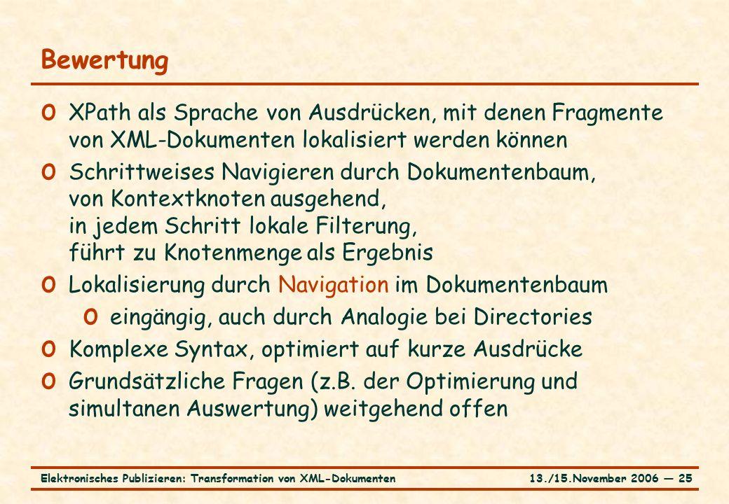 13./15.November 2006 ― 25Elektronisches Publizieren: Transformation von XML-Dokumenten Bewertung o XPath als Sprache von Ausdrücken, mit denen Fragmen
