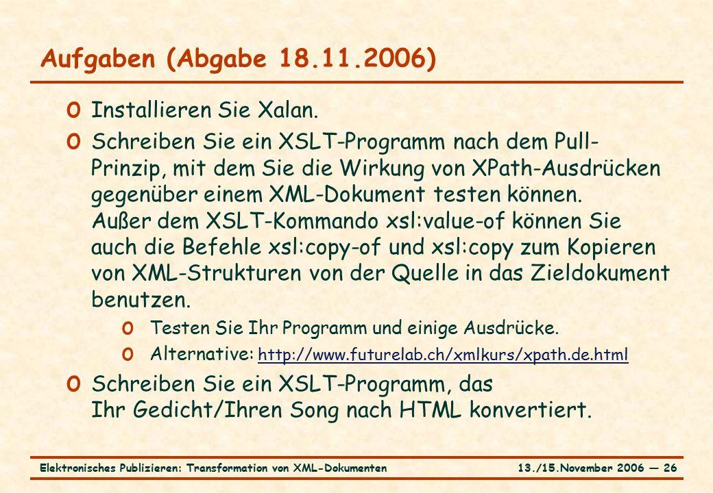13./15.November 2006 ― 26Elektronisches Publizieren: Transformation von XML-Dokumenten Aufgaben (Abgabe 18.11.2006) o Installieren Sie Xalan. o Schrei