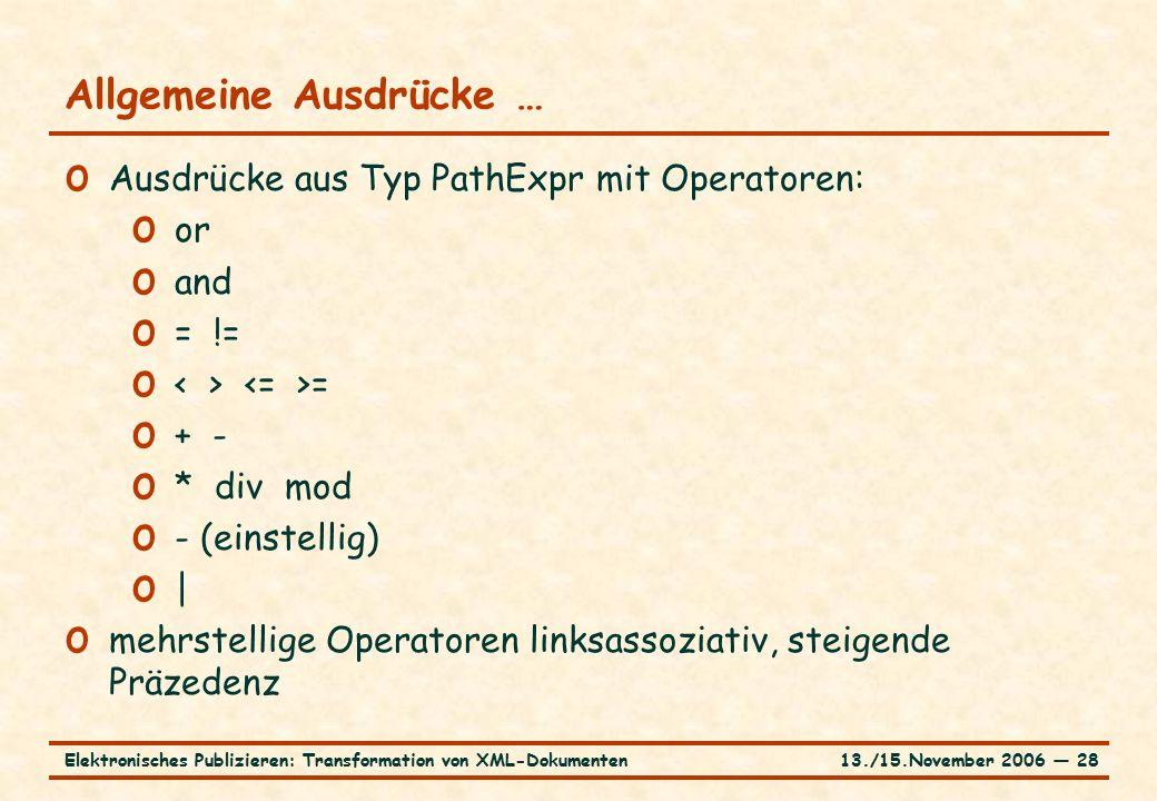 13./15.November 2006 ― 28Elektronisches Publizieren: Transformation von XML-Dokumenten Allgemeine Ausdrücke … o Ausdrücke aus Typ PathExpr mit Operatoren: o or o and o = != o = o + - o * div mod o - (einstellig) o | o mehrstellige Operatoren linksassoziativ, steigende Präzedenz