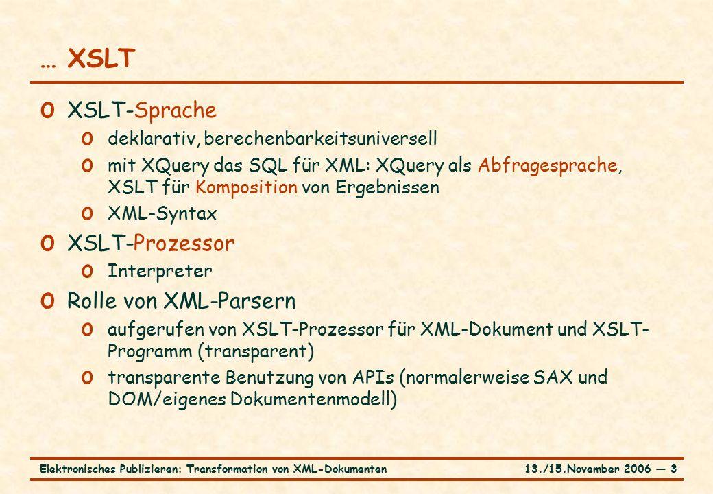 13./15.November 2006 ― 3Elektronisches Publizieren: Transformation von XML-Dokumenten … XSLT o XSLT-Sprache o deklarativ, berechenbarkeitsuniversell o mit XQuery das SQL für XML: XQuery als Abfragesprache, XSLT für Komposition von Ergebnissen o XML-Syntax o XSLT-Prozessor o Interpreter o Rolle von XML-Parsern o aufgerufen von XSLT-Prozessor für XML-Dokument und XSLT- Programm (transparent) o transparente Benutzung von APIs (normalerweise SAX und DOM/eigenes Dokumentenmodell)