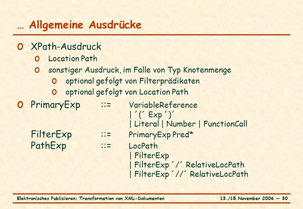 13./15.November 2006 ― 30Elektronisches Publizieren: Transformation von XML-Dokumenten … Allgemeine Ausdrücke o XPath-Ausdruck o Location Path o sonstiger Ausdruck, im Falle von Typ Knotenmenge o optional gefolgt von Filterprädikaten o optional gefolgt von Location Path o PrimaryExp::= VariableReference | ´(´ Exp ´)´ | Literal | Number | FunctionCall FilterExp::= PrimaryExp Pred* PathExp::= LocPath | FilterExp | FilterExp ´/´ RelativeLocPath | FilterExp ´//´ RelativeLocPath