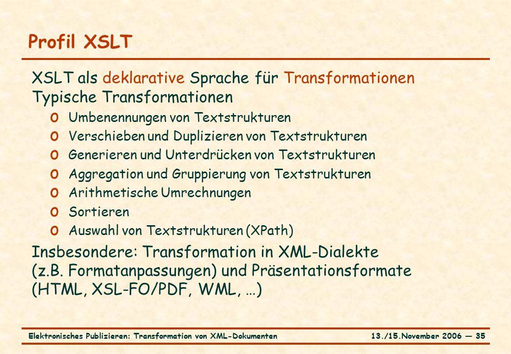13./15.November 2006 ― 35Elektronisches Publizieren: Transformation von XML-Dokumenten Profil XSLT XSLT als deklarative Sprache für Transformationen Typische Transformationen o Umbenennungen von Textstrukturen o Verschieben und Duplizieren von Textstrukturen o Generieren und Unterdrücken von Textstrukturen o Aggregation und Gruppierung von Textstrukturen o Arithmetische Umrechnungen o Sortieren o Auswahl von Textstrukturen (XPath) Insbesondere: Transformation in XML-Dialekte (z.B.