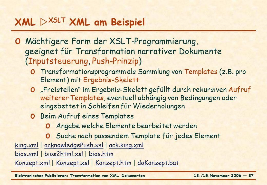 13./15.November 2006 ― 37Elektronisches Publizieren: Transformation von XML-Dokumenten o Mächtigere Form der XSLT-Programmierung, geeignet für Transformation narrativer Dokumente (Inputsteuerung, Push-Prinzip) o Transformationsprogramm als Sammlung von Templates (z.B.