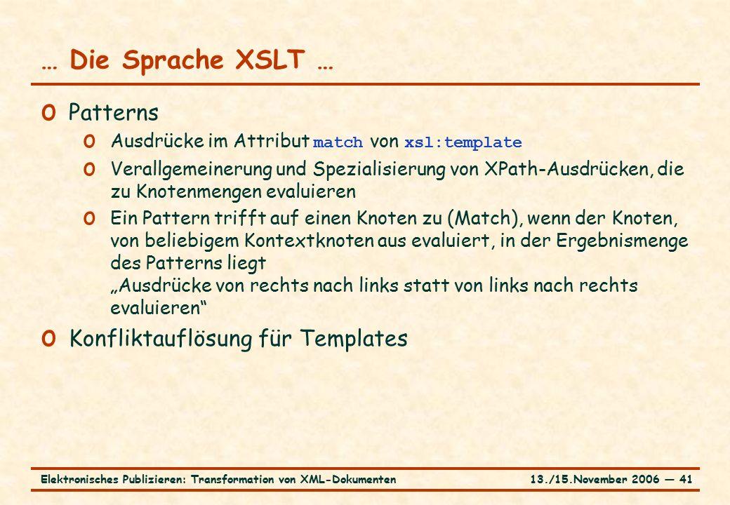 """13./15.November 2006 ― 41Elektronisches Publizieren: Transformation von XML-Dokumenten … Die Sprache XSLT … o Patterns o Ausdrücke im Attribut match von xsl:template o Verallgemeinerung und Spezialisierung von XPath-Ausdrücken, die zu Knotenmengen evaluieren o Ein Pattern trifft auf einen Knoten zu (Match), wenn der Knoten, von beliebigem Kontextknoten aus evaluiert, in der Ergebnismenge des Patterns liegt """"Ausdrücke von rechts nach links statt von links nach rechts evaluieren o Konfliktauflösung für Templates"""
