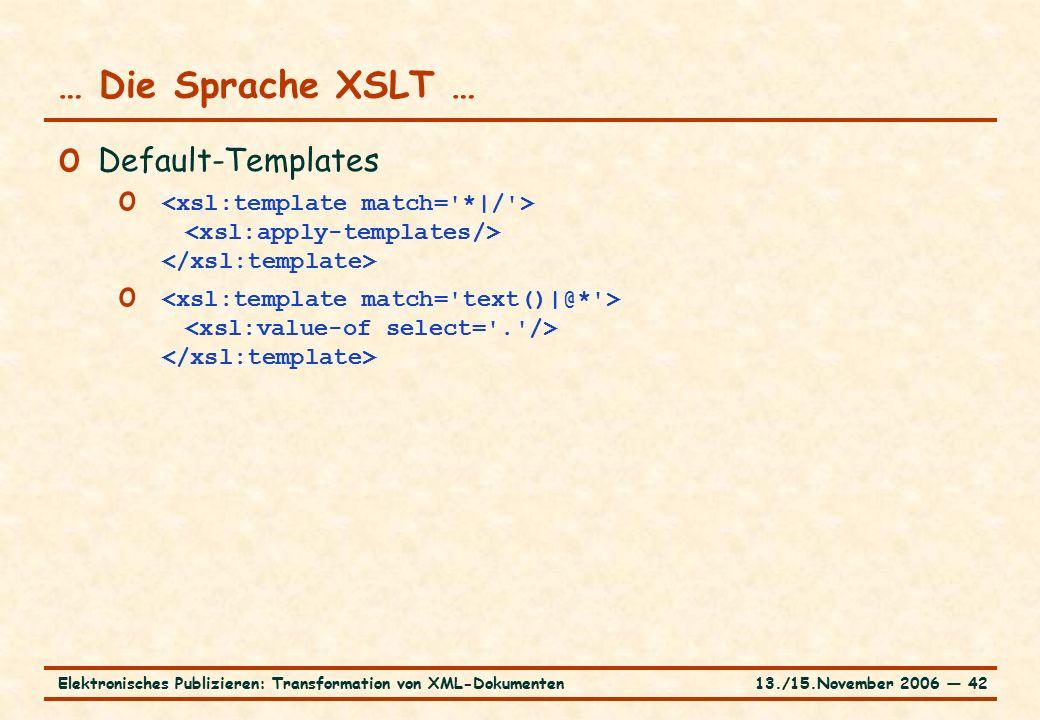 13./15.November 2006 ― 42Elektronisches Publizieren: Transformation von XML-Dokumenten … Die Sprache XSLT … o Default-Templates o