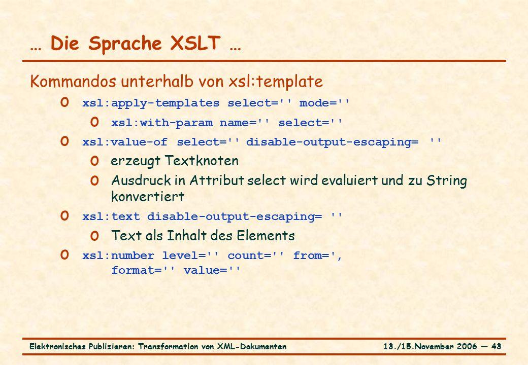 13./15.November 2006 ― 43Elektronisches Publizieren: Transformation von XML-Dokumenten … Die Sprache XSLT … Kommandos unterhalb von xsl:template o xsl:apply-templates select= mode= o xsl:with-param name= select= o xsl:value-of select= disable-output-escaping= o erzeugt Textknoten o Ausdruck in Attribut select wird evaluiert und zu String konvertiert o xsl:text disable-output-escaping= o Text als Inhalt des Elements o xsl:number level= count= from= ' format= value=