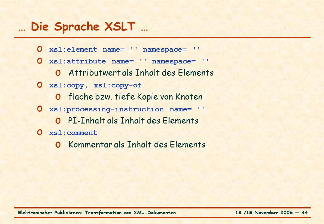 13./15.November 2006 ― 44Elektronisches Publizieren: Transformation von XML-Dokumenten … Die Sprache XSLT … o xsl:element name= namespace= o xsl:attribute name= namespace= o Attributwert als Inhalt des Elements o xsl:copy, xsl:copy-of o flache bzw.