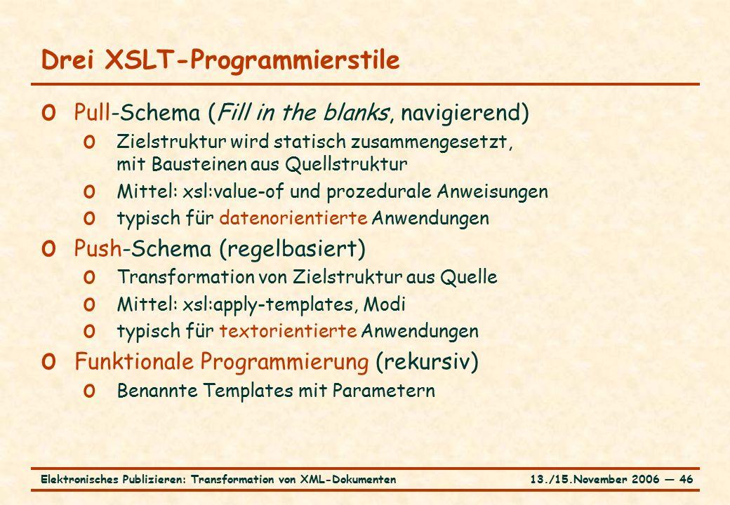 13./15.November 2006 ― 46Elektronisches Publizieren: Transformation von XML-Dokumenten Drei XSLT-Programmierstile o Pull-Schema (Fill in the blanks, navigierend) o Zielstruktur wird statisch zusammengesetzt, mit Bausteinen aus Quellstruktur o Mittel: xsl:value-of und prozedurale Anweisungen o typisch für datenorientierte Anwendungen o Push-Schema (regelbasiert) o Transformation von Zielstruktur aus Quelle o Mittel: xsl:apply-templates, Modi o typisch für textorientierte Anwendungen o Funktionale Programmierung (rekursiv) o Benannte Templates mit Parametern