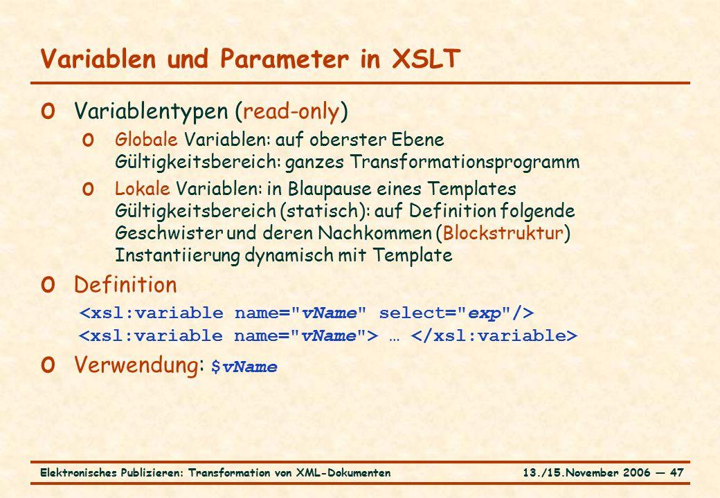 13./15.November 2006 ― 47Elektronisches Publizieren: Transformation von XML-Dokumenten Variablen und Parameter in XSLT o Variablentypen (read-only) o Globale Variablen: auf oberster Ebene Gültigkeitsbereich: ganzes Transformationsprogramm o Lokale Variablen: in Blaupause eines Templates Gültigkeitsbereich (statisch): auf Definition folgende Geschwister und deren Nachkommen (Blockstruktur) Instantiierung dynamisch mit Template o Definition … o Verwendung: $vName