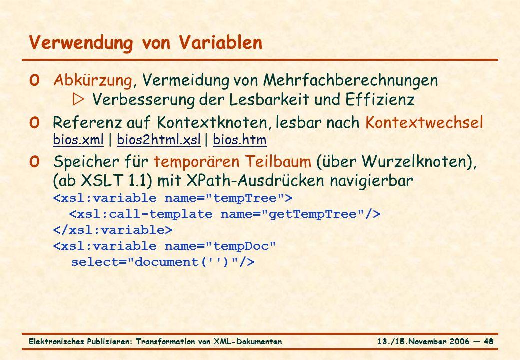 13./15.November 2006 ― 48Elektronisches Publizieren: Transformation von XML-Dokumenten Verwendung von Variablen o Abkürzung, Vermeidung von Mehrfachberechnungen  Verbesserung der Lesbarkeit und Effizienz o Referenz auf Kontextknoten, lesbar nach Kontextwechsel bios.xml | bios2html.xsl | bios.htm bios.xmlbios2html.xslbios.htm o Speicher für temporären Teilbaum (über Wurzelknoten), (ab XSLT 1.1) mit XPath-Ausdrücken navigierbar