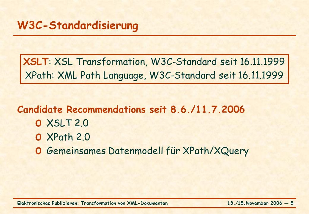 13./15.November 2006 ― 5Elektronisches Publizieren: Transformation von XML-Dokumenten W3C-Standardisierung Candidate Recommendations seit 8.6./11.7.2006 o XSLT 2.0 o XPath 2.0 o Gemeinsames Datenmodell für XPath/XQuery XSLT: XSL Transformation, W3C-Standard seit 16.11.1999 XPath: XML Path Language, W3C-Standard seit 16.11.1999