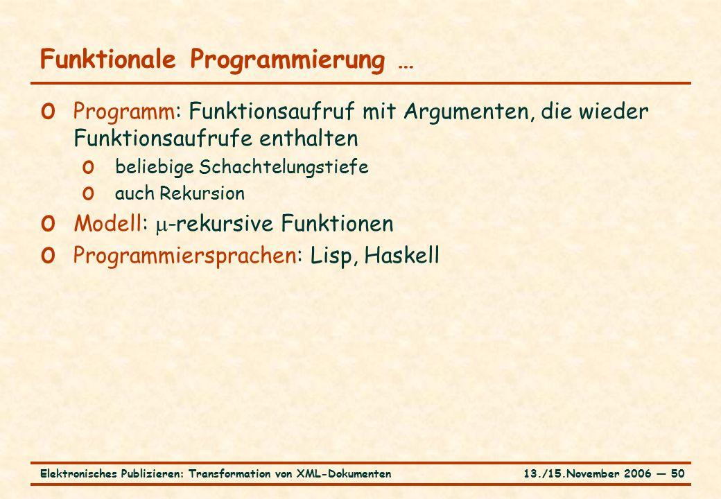 13./15.November 2006 ― 50Elektronisches Publizieren: Transformation von XML-Dokumenten Funktionale Programmierung … o Programm: Funktionsaufruf mit Argumenten, die wieder Funktionsaufrufe enthalten o beliebige Schachtelungstiefe o auch Rekursion o Modell:  -rekursive Funktionen o Programmiersprachen: Lisp, Haskell