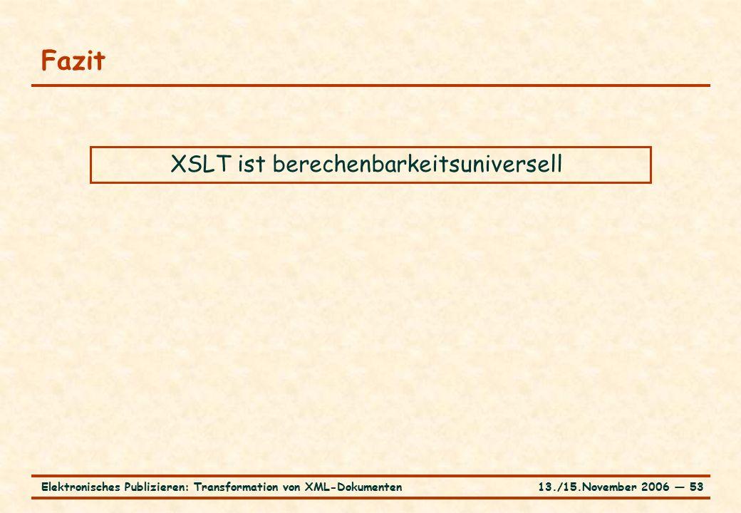 13./15.November 2006 ― 53Elektronisches Publizieren: Transformation von XML-Dokumenten Fazit XSLT ist berechenbarkeitsuniversell