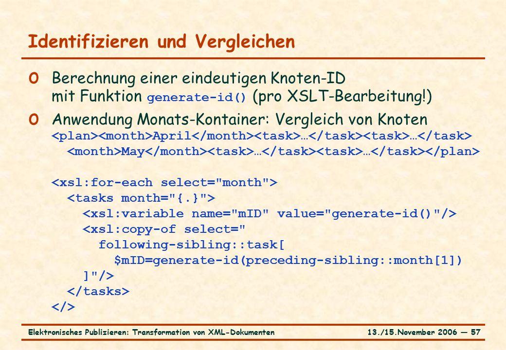 13./15.November 2006 ― 57Elektronisches Publizieren: Transformation von XML-Dokumenten Identifizieren und Vergleichen o Berechnung einer eindeutigen Knoten-ID mit Funktion generate-id() (pro XSLT-Bearbeitung!) o Anwendung Monats-Kontainer: Vergleich von Knoten April … … May … …