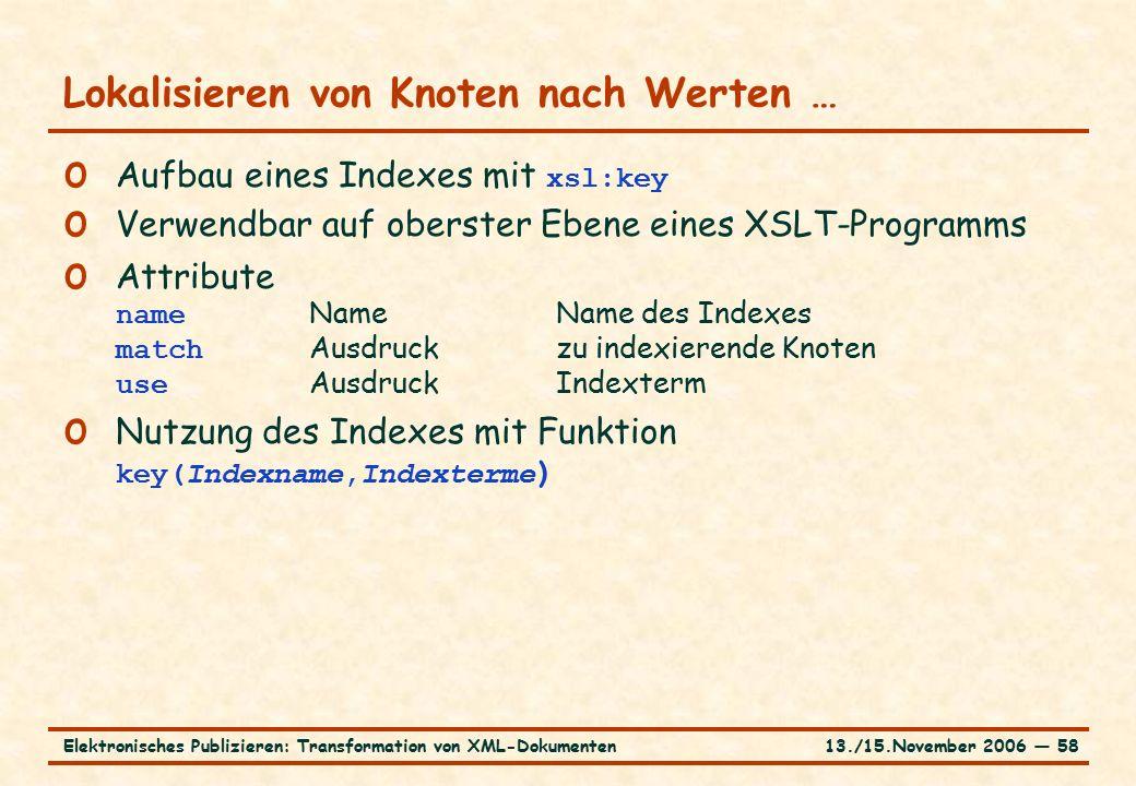 13./15.November 2006 ― 58Elektronisches Publizieren: Transformation von XML-Dokumenten Lokalisieren von Knoten nach Werten … o Aufbau eines Indexes mit xsl:key o Verwendbar auf oberster Ebene eines XSLT-Programms o Attribute name NameName des Indexes match Ausdruck zu indexierende Knoten use Ausdruck Indexterm o Nutzung des Indexes mit Funktion key(Indexname,Indexterme )
