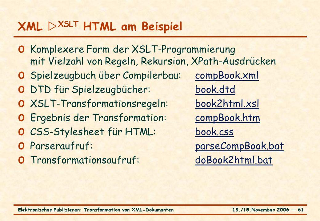 13./15.November 2006 ― 61Elektronisches Publizieren: Transformation von XML-Dokumenten o Komplexere Form der XSLT-Programmierung mit Vielzahl von Regeln, Rekursion, XPath-Ausdrücken o Spielzeugbuch über Compilerbau:compBook.xmlcompBook.xml o DTD für Spielzeugbücher:book.dtdbook.dtd o XSLT-Transformationsregeln:book2html.xslbook2html.xsl o Ergebnis der Transformation:compBook.htmcompBook.htm o CSS-Stylesheet für HTML:book.cssbook.css o Parseraufruf:parseCompBook.batparseCompBook.bat o Transformationsaufruf:doBook2html.batdoBook2html.bat XML  XSLT HTML am Beispiel