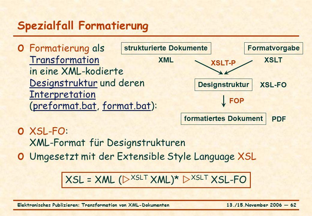 13./15.November 2006 ― 62Elektronisches Publizieren: Transformation von XML-Dokumenten o Formatierung als Transformation in eine XML-kodierte Designstruktur und deren Interpretation (preformat.bat, format.bat): Transformation Designstruktur Interpretationpreformat.batformat.bat o XSL-FO: XML-Format für Designstrukturen o Umgesetzt mit der Extensible Style Language XSL Spezialfall Formatierung strukturierte DokumenteFormatvorgabe Designstruktur formatiertes Dokument XMLXSLT XSL-FO XSL = XML (  XSLT XML)*  XSLT XSL-FO PDF XSLT-P FOP