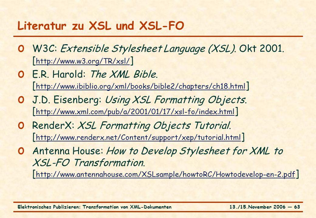 13./15.November 2006 ― 63Elektronisches Publizieren: Transformation von XML-Dokumenten Literatur zu XSL und XSL-FO o W3C: Extensible Stylesheet Language (XSL).