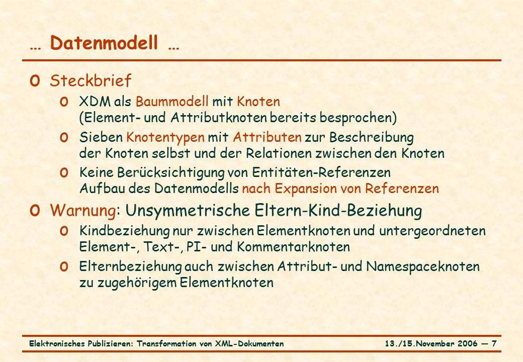 13./15.November 2006 ― 7Elektronisches Publizieren: Transformation von XML-Dokumenten … Datenmodell … o Steckbrief o XDM als Baummodell mit Knoten (Element- und Attributknoten bereits besprochen) o Sieben Knotentypen mit Attributen zur Beschreibung der Knoten selbst und der Relationen zwischen den Knoten o Keine Berücksichtigung von Entitäten-Referenzen Aufbau des Datenmodells nach Expansion von Referenzen o Warnung: Unsymmetrische Eltern-Kind-Beziehung o Kindbeziehung nur zwischen Elementknoten und untergeordneten Element-, Text-, PI- und Kommentarknoten o Elternbeziehung auch zwischen Attribut- und Namespaceknoten zu zugehörigem Elementknoten