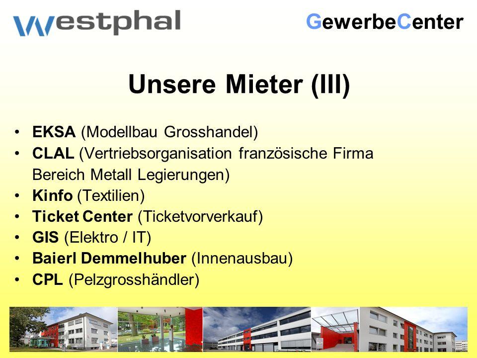 Unsere Mieter (III) EKSA (Modellbau Grosshandel) CLAL (Vertriebsorganisation französische Firma Bereich Metall Legierungen) Kinfo (Textilien) Ticket Center (Ticketvorverkauf) GIS (Elektro / IT) Baierl Demmelhuber (Innenausbau) CPL (Pelzgrosshändler) GewerbeCenter