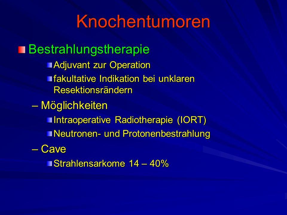 Knochentumoren Bestrahlungstherapie Adjuvant zur Operation fakultative Indikation bei unklaren Resektionsrändern –Möglichkeiten Intraoperative Radiotherapie (IORT) Neutronen- und Protonenbestrahlung –Cave Strahlensarkome 14 – 40%