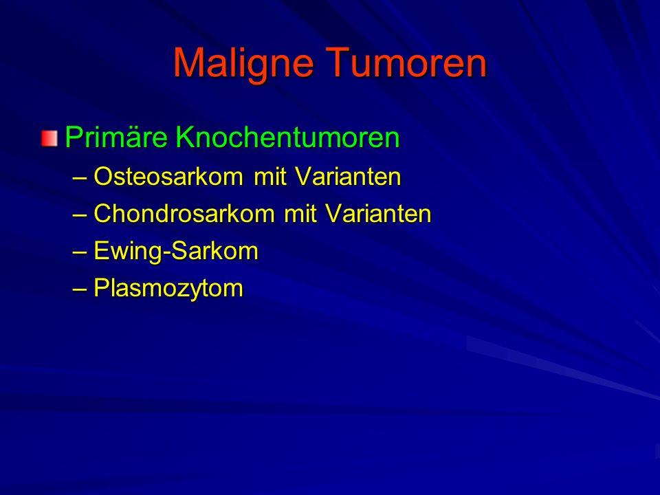 Maligne Tumoren Primäre Knochentumoren –Osteosarkom mit Varianten –Chondrosarkom mit Varianten –Ewing-Sarkom –Plasmozytom