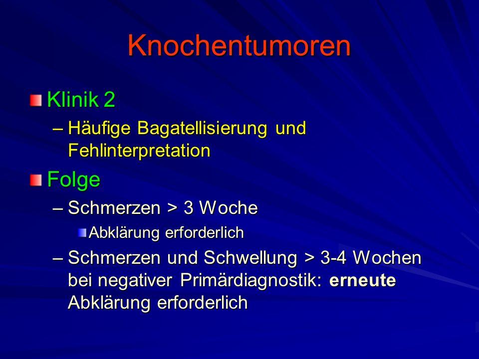 Knochentumoren Klinik 2 –Häufige Bagatellisierung und Fehlinterpretation Folge –Schmerzen > 3 Woche Abklärung erforderlich –Schmerzen und Schwellung > 3-4 Wochen bei negativer Primärdiagnostik: erneute Abklärung erforderlich