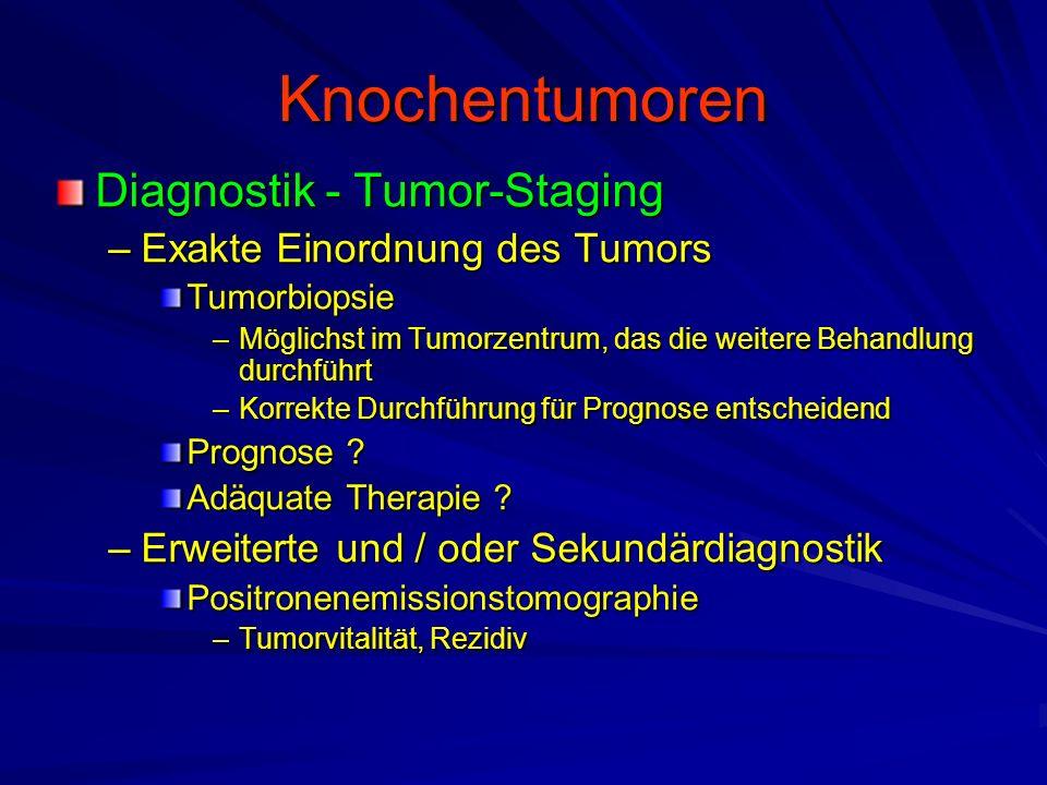 Knochentumoren Diagnostik - Tumor-Staging –Exakte Einordnung des Tumors Tumorbiopsie –Möglichst im Tumorzentrum, das die weitere Behandlung durchführt –Korrekte Durchführung für Prognose entscheidend Prognose .