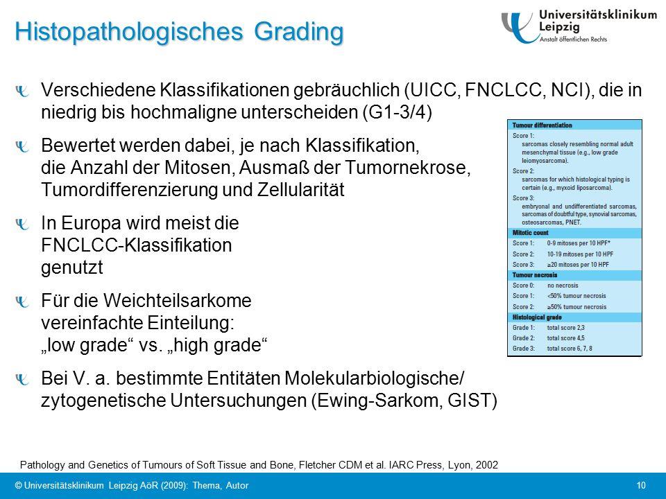 """10 Histopathologisches Grading Verschiedene Klassifikationen gebräuchlich (UICC, FNCLCC, NCI), die in niedrig bis hochmaligne unterscheiden (G1-3/4) Bewertet werden dabei, je nach Klassifikation, die Anzahl der Mitosen, Ausmaß der Tumornekrose, Tumordifferenzierung und Zellularität In Europa wird meist die FNCLCC-Klassifikation genutzt Für die Weichteilsarkome vereinfachte Einteilung: """"low grade vs."""