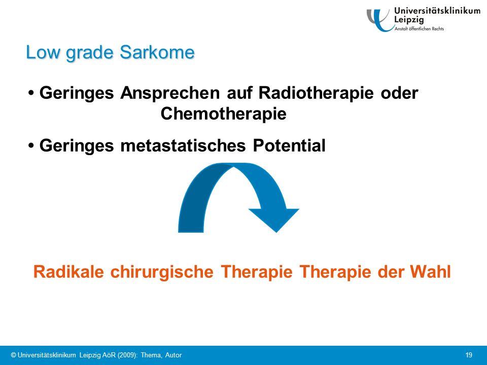 © Universitätsklinikum Leipzig AöR (2009): Thema, Autor 19 Low grade Sarkome Geringes Ansprechen auf Radiotherapie oder Chemotherapie Geringes metastatisches Potential Radikale chirurgische Therapie Therapie der Wahl