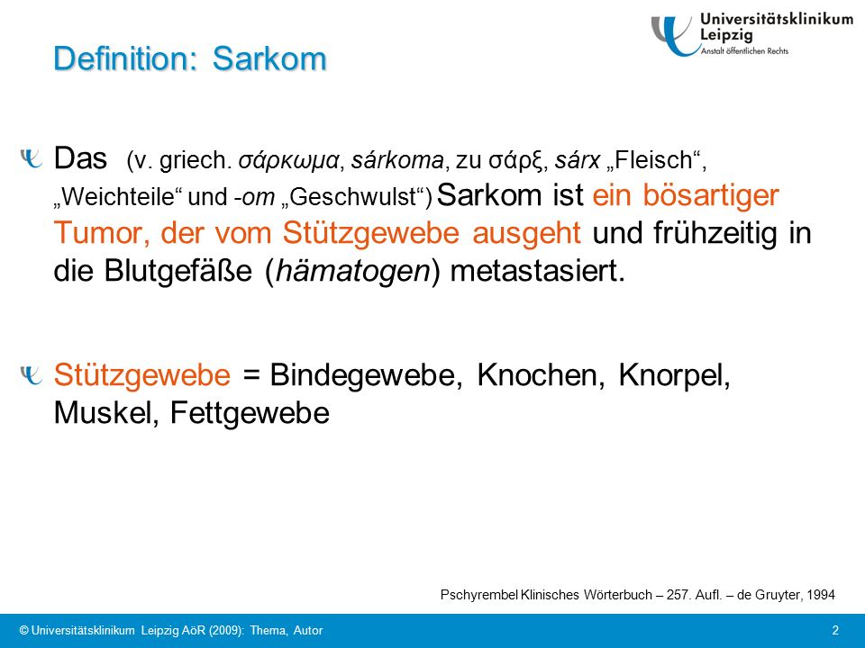 "© Universitätsklinikum Leipzig AöR (2009): Thema, Autor 2 Definition: Sarkom Das (v. griech. σάρκωμα, sárkoma, zu σάρξ, sárx ""Fleisch"", ""Weichteile"" u"