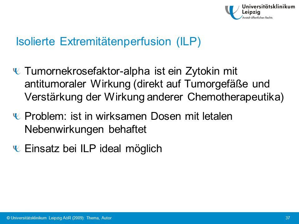 © Universitätsklinikum Leipzig AöR (2009): Thema, Autor 37 Isolierte Extremitätenperfusion (ILP) Tumornekrosefaktor-alpha ist ein Zytokin mit antitumoraler Wirkung (direkt auf Tumorgefäße und Verstärkung der Wirkung anderer Chemotherapeutika) Problem: ist in wirksamen Dosen mit letalen Nebenwirkungen behaftet Einsatz bei ILP ideal möglich- a)