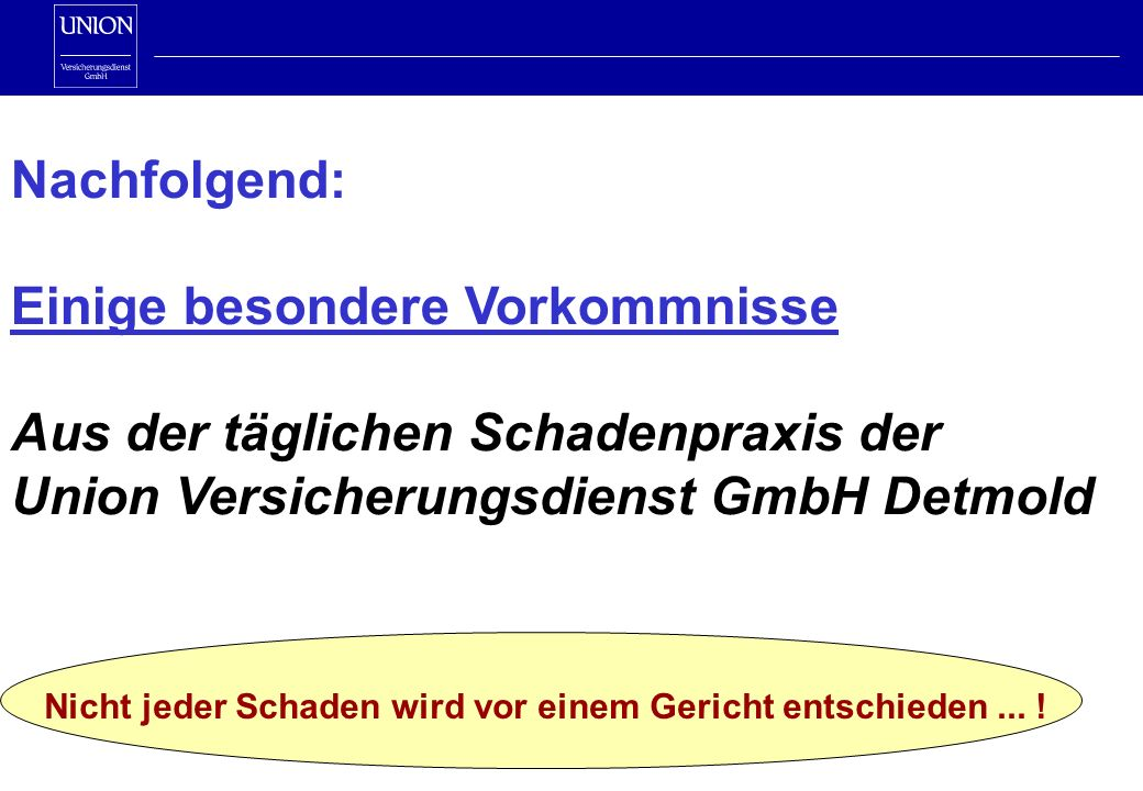 Nachfolgend: Einige besondere Vorkommnisse Aus der täglichen Schadenpraxis der Union Versicherungsdienst GmbH Detmold Nicht jeder Schaden wird vor einem Gericht entschieden...
