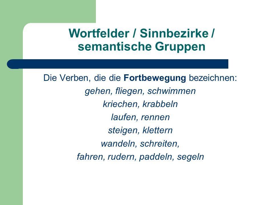 Wortfelder / Sinnbezirke / semantische Gruppen Die Verben, die die Fortbewegung bezeichnen: gehen, fliegen, schwimmen kriechen, krabbeln laufen, rennen steigen, klettern wandeln, schreiten, fahren, rudern, paddeln, segeln