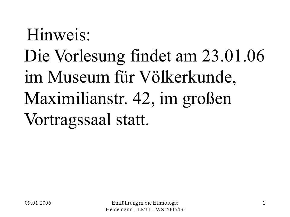 09.01.2006Einführung in die Ethnologie Heidemann – LMU – WS 2005/06 1 Hinweis: Die Vorlesung findet am 23.01.06 im Museum für Völkerkunde, Maximilianstr.