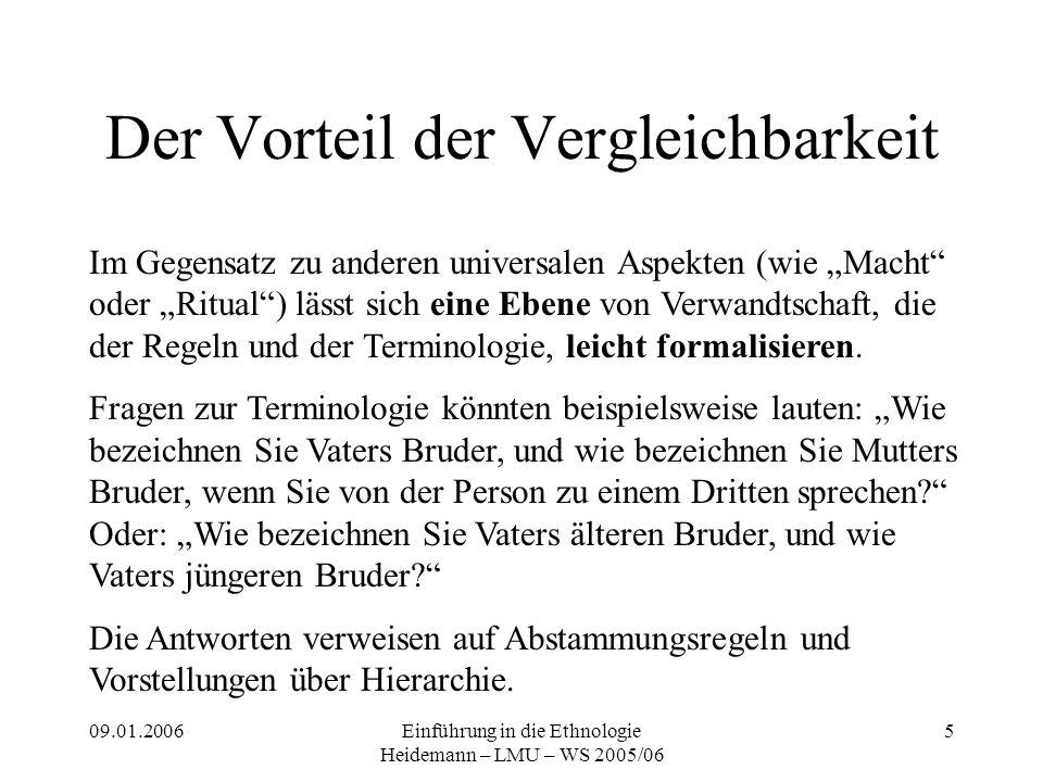 """09.01.2006Einführung in die Ethnologie Heidemann – LMU – WS 2005/06 5 Der Vorteil der Vergleichbarkeit Im Gegensatz zu anderen universalen Aspekten (wie """"Macht oder """"Ritual ) lässt sich eine Ebene von Verwandtschaft, die der Regeln und der Terminologie, leicht formalisieren."""