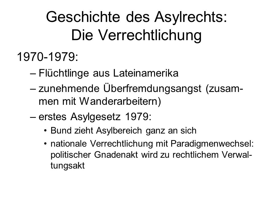 Geschichte des Asylrechts: Die Verrechtlichung 1970-1979: –Flüchtlinge aus Lateinamerika –zunehmende Überfremdungsangst (zusam- men mit Wanderarbeitern) –erstes Asylgesetz 1979: Bund zieht Asylbereich ganz an sich nationale Verrechtlichung mit Paradigmenwechsel: politischer Gnadenakt wird zu rechtlichem Verwal- tungsakt