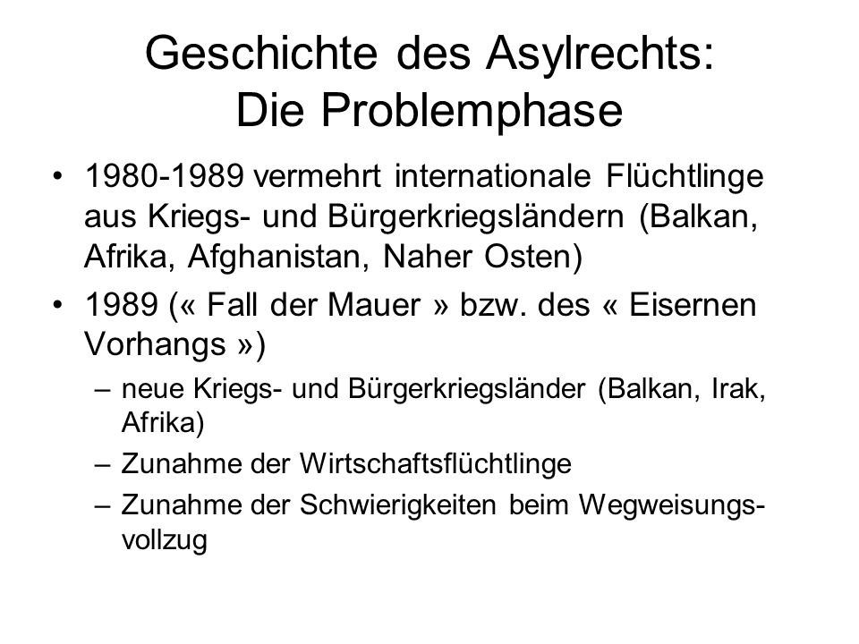 Geschichte des Asylrechts: Die Problemphase 1980-1989 vermehrt internationale Flüchtlinge aus Kriegs- und Bürgerkriegsländern (Balkan, Afrika, Afghanistan, Naher Osten) 1989 (« Fall der Mauer » bzw.