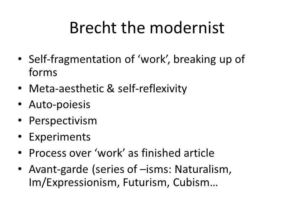 Brecht the modernist Self-fragmentation of 'work', breaking up of forms Meta-aesthetic & self-reflexivity Auto-poiesis Perspectivism Experiments Process over 'work' as finished article Avant-garde (series of –isms: Naturalism, Im/Expressionism, Futurism, Cubism…